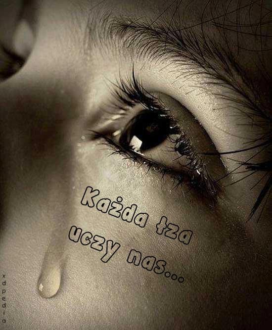 Każda łza uczy nas...