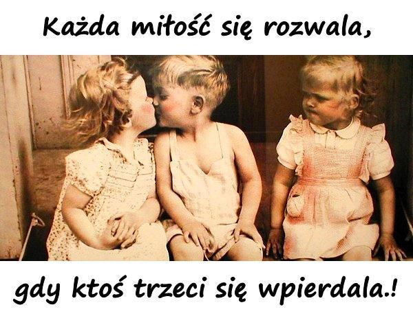Każda miłość się rozwala, gdy ktoś trzeci się wpierdala.!