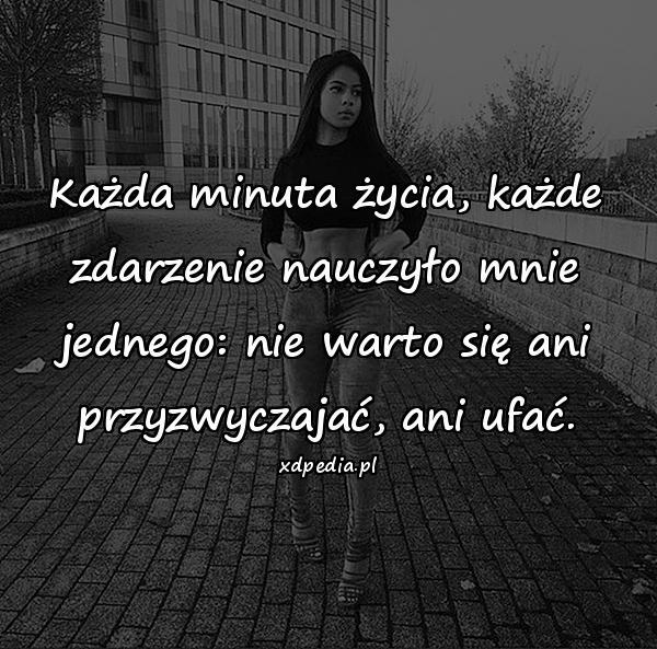 Każda minuta życia, każde zdarzenie nauczyło mnie jednego: nie warto się ani przyzwyczajać, ani ufać.