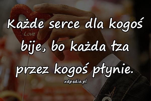 Każde serce dla kogoś bije, bo każda łza przez kogoś płynie.