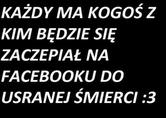 Każdy ma kogoś z kim będzie się zaczepiał na facebooku do usranej śmierci :3