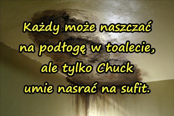 Każdy może naszczać na podłogę w toalecie, ale tylko Chuck umie nasrać na sufit.