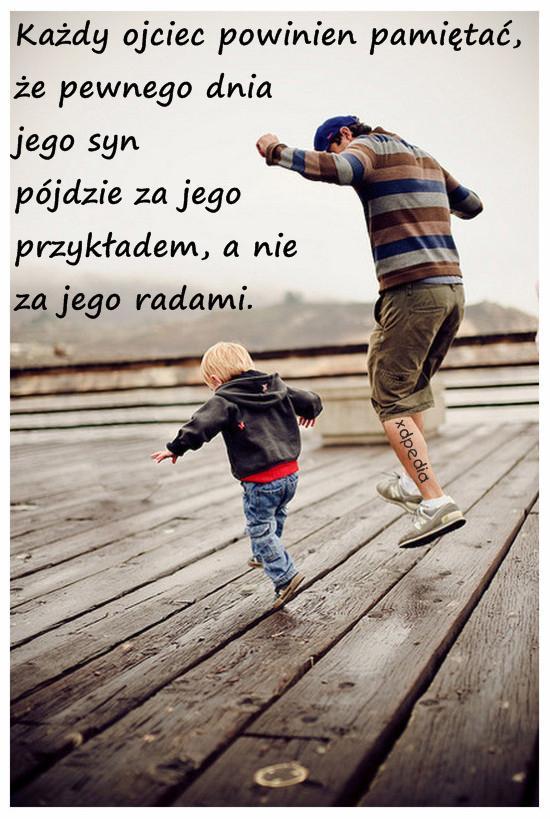 Każdy ojciec powinien pamiętać, że pewnego dnia jego syn pójdzie za jego przykładem, a nie za jego radami.