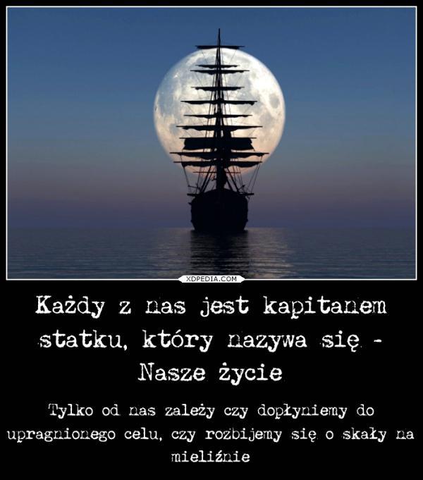 Każdy z nas jest kapitanem statku, który nazywa się - Nasze życie Tylko od nas zależy czy dopłyniemy do upragnionego celu, czy rozbijemy się o skały na mieliźnie
