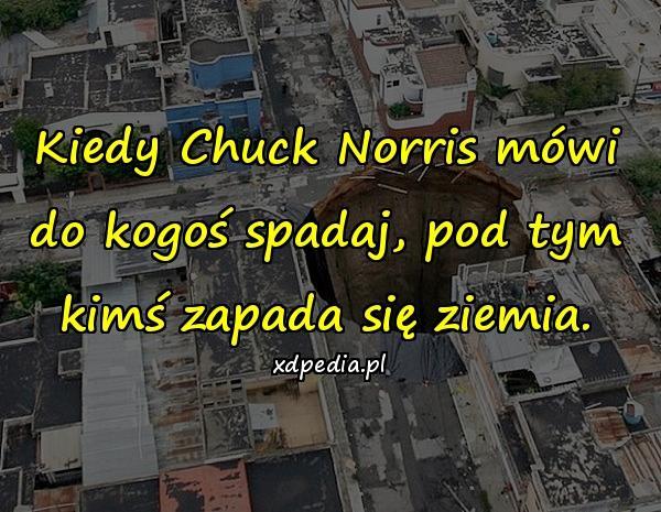 Kiedy Chuck Norris mówi do kogoś spadaj, pod tym kimś zapada się ziemia.