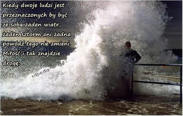 Kiedy dwoje ludzi jest przeznaczonych by być ze sobą żaden wiatr, żaden sztorm ani żadna powódź tego nie zmieni. Miłość i tak znajdzie drogę.
