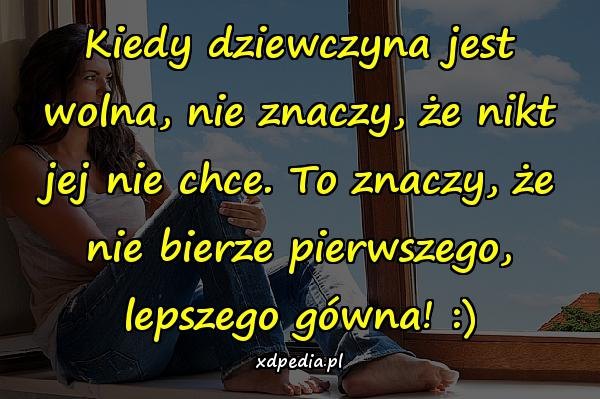 Kiedy dziewczyna jest wolna, nie znaczy, że nikt jej nie chce. To znaczy, że nie bierze pierwszego, lepszego gówna! :)