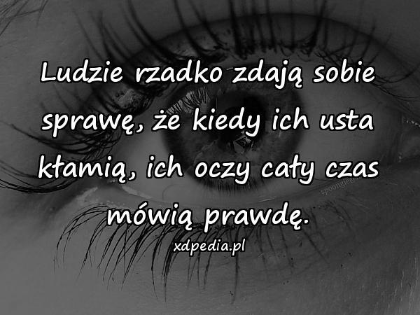 Ludzie rzadko zdają sobie sprawę, że kiedy ich usta kłamią, ich oczy cały czas mówią prawdę.