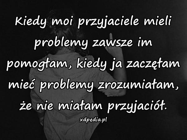 Kiedy moi przyjaciele mieli problemy zawsze im pomogłam, kiedy ja zaczęłam mieć problemy zrozumiałam, że nie miałam przyjaciół.