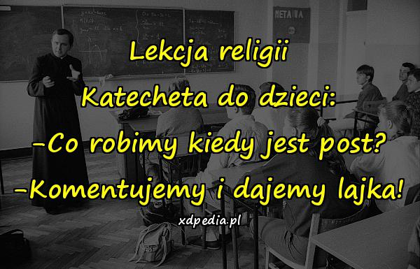 Lekcja religii Katecheta do dzieci: -Co robimy kiedy jest post? -Komentujemy i dajemy lajka!