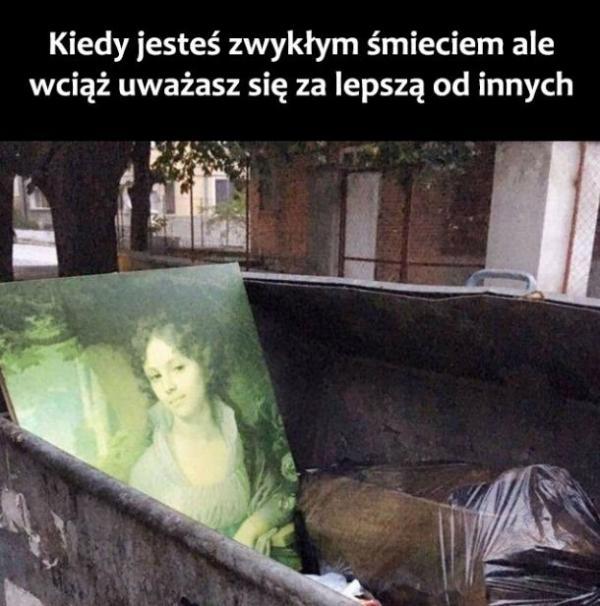 Kiedy jesteś zwykłym śmieciem, a wciąż uważasz się za lepszą od innych.