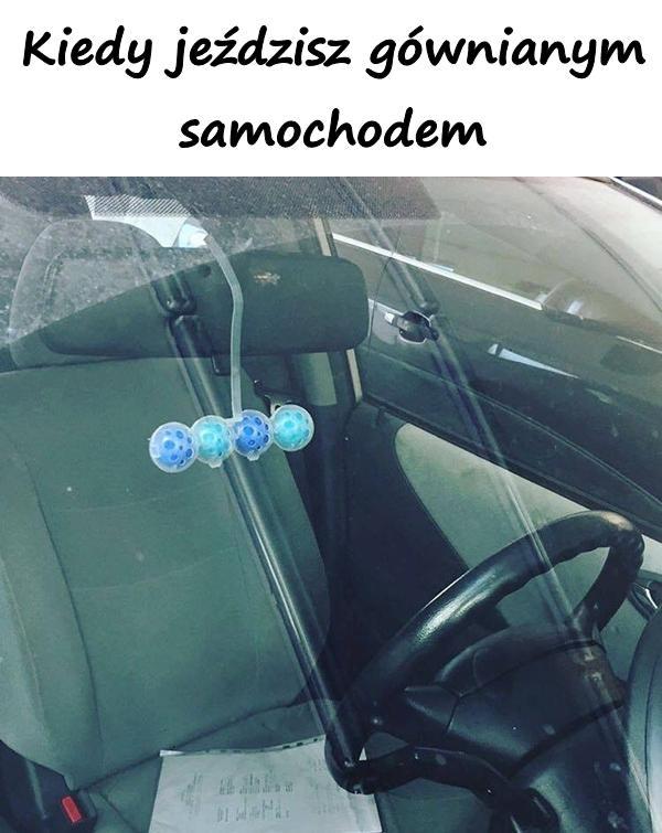 Kiedy jeździsz gównianym samochodem.
