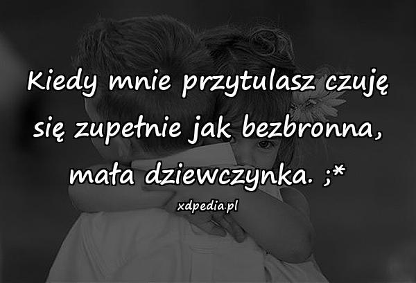 Kiedy mnie przytulasz czuję się zupełnie jak bezbronna, mała dziewczynka. ;*