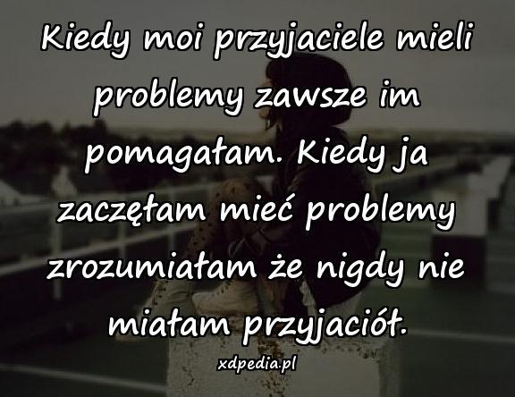 Kiedy moi przyjaciele mieli problemy zawsze im pomagałam. Kiedy ja zaczęłam mieć problemy zrozumiałam że nigdy nie miałam przyjaciół.