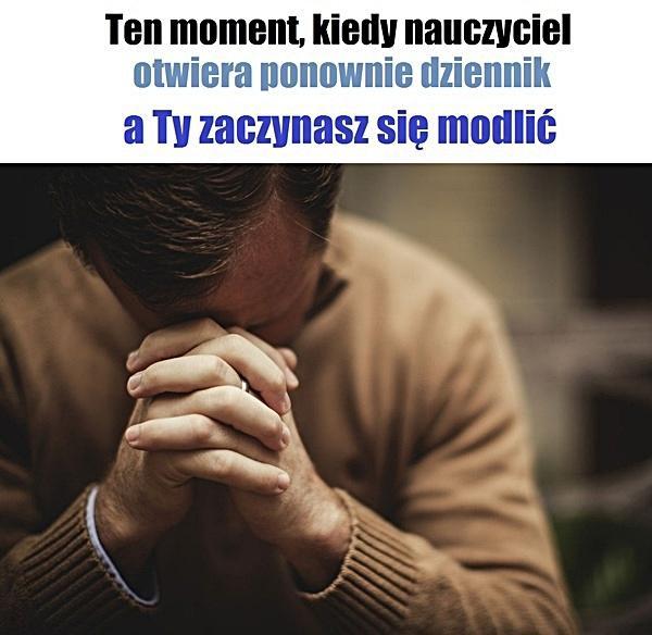 Ten moment, kiedy nauczyciel otwiera ponownie dziennik, a Ty zaczynasz się modlić