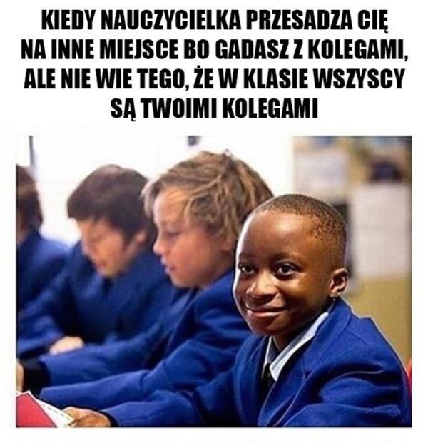 Kiedy nauczyciel przesadza cię na inne miejsce bo gadasz z kolegami, ale nie wie tego, że w klasie wszyscy są twoimi kolegami.