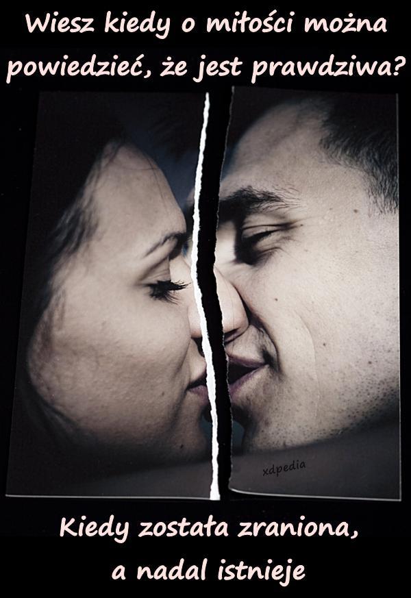 Wiesz kiedy o miłości można powiedzieć, że jest prawdziwa? Kiedy została zraniona, a nadal istnieje.