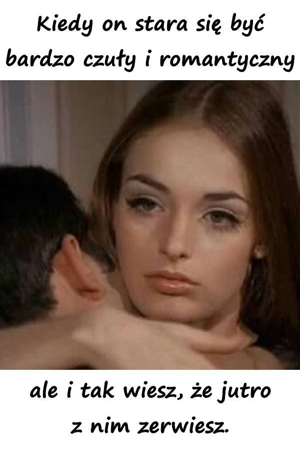 Kiedy on stara się być bardzo czuły i romantyczny, ale i tak wiesz, że jutro z nim zerwiesz.
