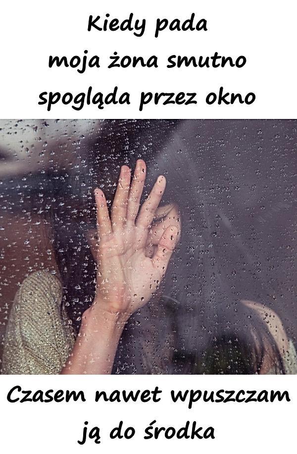 Kiedy pada moja żona smutno spogląda przez okno. Czasem nawet wpuszczam ją do środka
