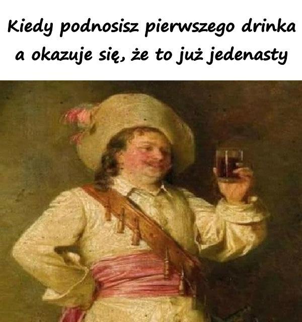 Kiedy podnosisz pierwszego drinka, a okazuje się, że to już jedenasty.