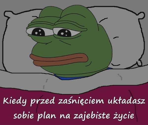Kiedy przed zaśnięciem układasz sobie plan na zajebiste życie