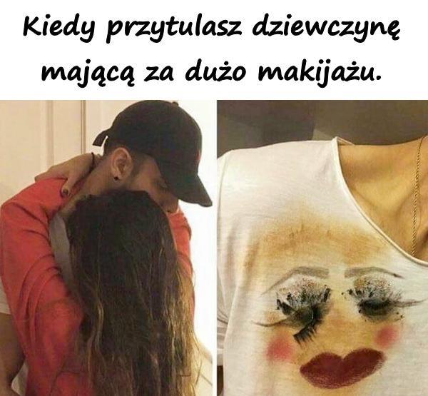 Kiedy przytulasz dziewczynę mającą za dużo makijażu.