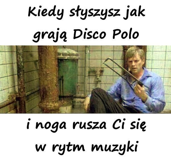 Kiedy słyszysz jak grają Disco Polo i noga rusza Ci się w rytm muzyki