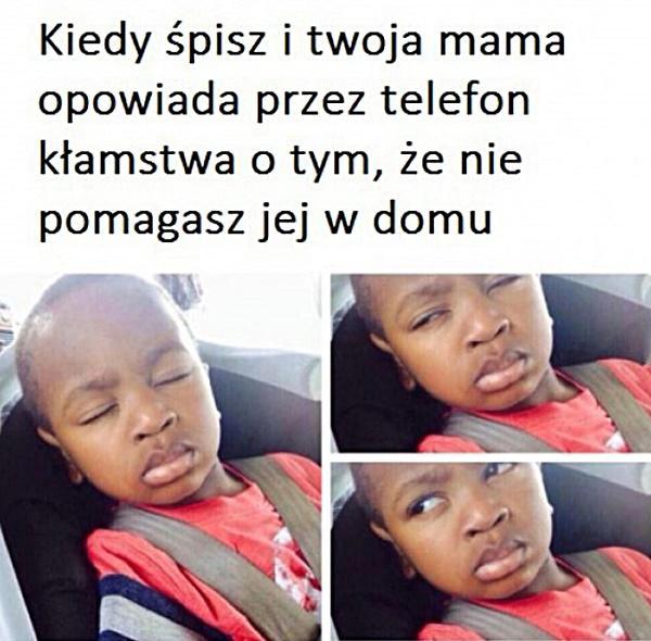 Kiedy śpisz i twoja mama opowiada przez telefon kłamstwa o tym, że nie pomagasz jej w domu.