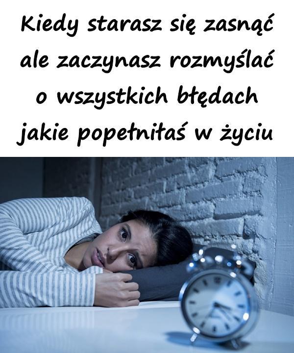 Kiedy starasz się zasnąć ale zaczynasz rozmyślać o wszystkich błędach jakie popełniłaś w życiu