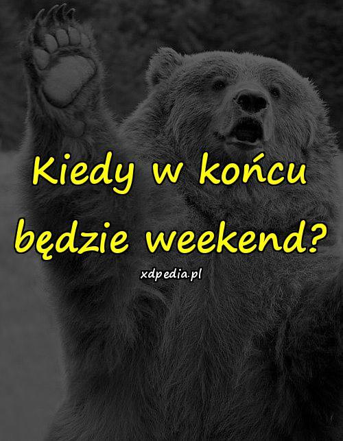 Kiedy w końcu będzie weekend?