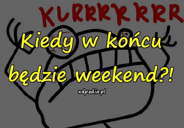 Kiedy w końcu będzie weekend?!