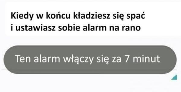 Kiedy w końcu kładziesz się spać i ustawiasz sobie alarm na rano. Ten alarm włączy się za 7 minut.