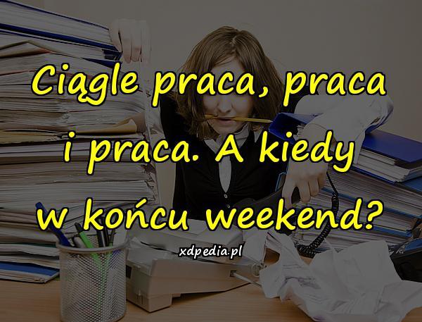 Ciągle praca, praca i praca. A kiedy w końcu weekend?