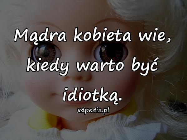 Mądra kobieta wie, kiedy warto być idiotką.