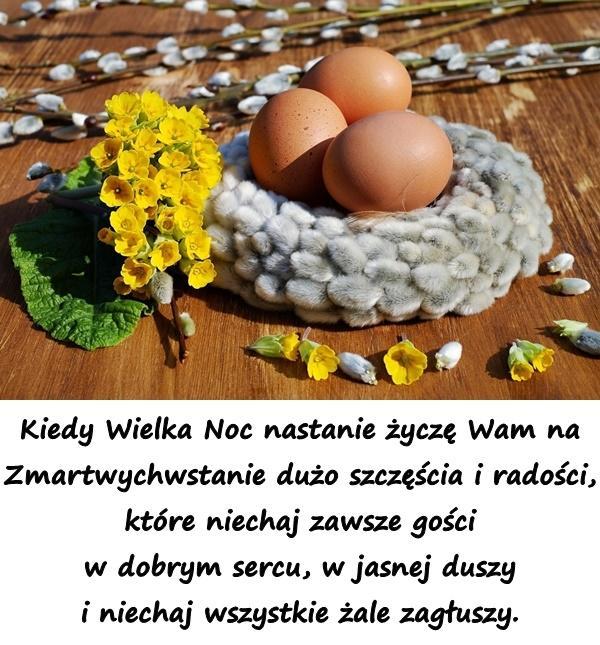 Kiedy Wielka Noc nastanie życzę Wam na Zmartwychwstanie dużo szczęścia i radości, które niechaj zawsze gości w dobrym sercu, w jasnej duszy i niechaj wszystkie żale zagłuszy.