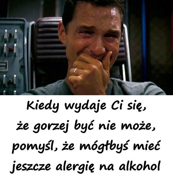 Kiedy wydaje Ci się, że gorzej być nie może, pomyśl, że mógłbyś mieć jeszcze alergię na alkohol.
