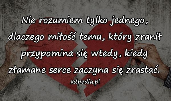 Nie rozumiem tylko jednego, dlaczego miłość temu, który zranił przypomina się wtedy, kiedy złamane serce zaczyna się zrastać.