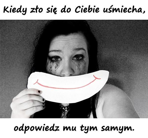 Kiedy zło się do Ciebie uśmiecha, odpowiedz mu tym samym.