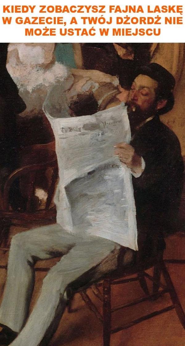 Kiedy zobaczysz fajna laskę w gazecie a Twój dżordż nie może ustać w miejscu