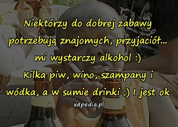 Niektórzy do dobrej zabawy potrzebują znajomych, przyjaciół... mi wystarczy alkohol :) Kilka piw, wino, szampany i wódka, a w sumie drinki ;) I jest ok