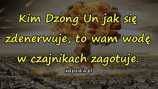 Kim Dzong Un jak się zdenerwuje, to wam wodę w czajnikach zagotuje.