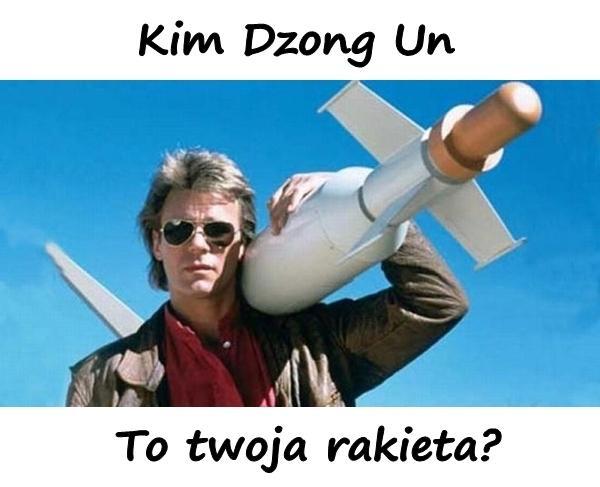 Kim Dzong Un to twoja rakieta?