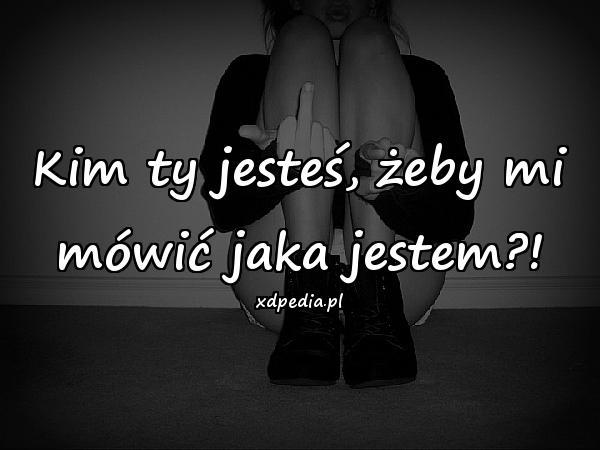Kim ty jesteś, żeby mi mówić jaka jestem?!