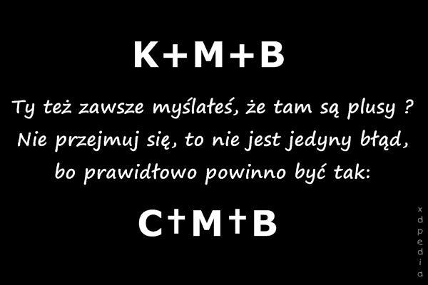 K+M+B Ty też zawsze myślałeś, że tam są plusy ? Nie przejmuj się, to nie jest jedyny błąd, bo prawidłowo powinno być tak: C†M†B