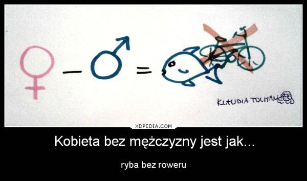 Kobieta bez mężczyzny jest jak ryba bez roweru