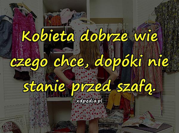 Kobieta dobrze wie czego chce, dopóki nie stanie przed szafą.
