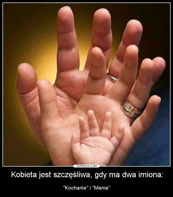 Kobieta jest szczęśliwa, gdy ma dwa imiona: Kochanie i Mama