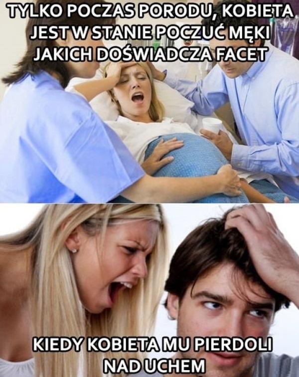 Tylko podczas porodu kobieta jest w stanie poczuć męki jakich doświadcza facet, kiedy kobieta mu pierdoli nad uchem.