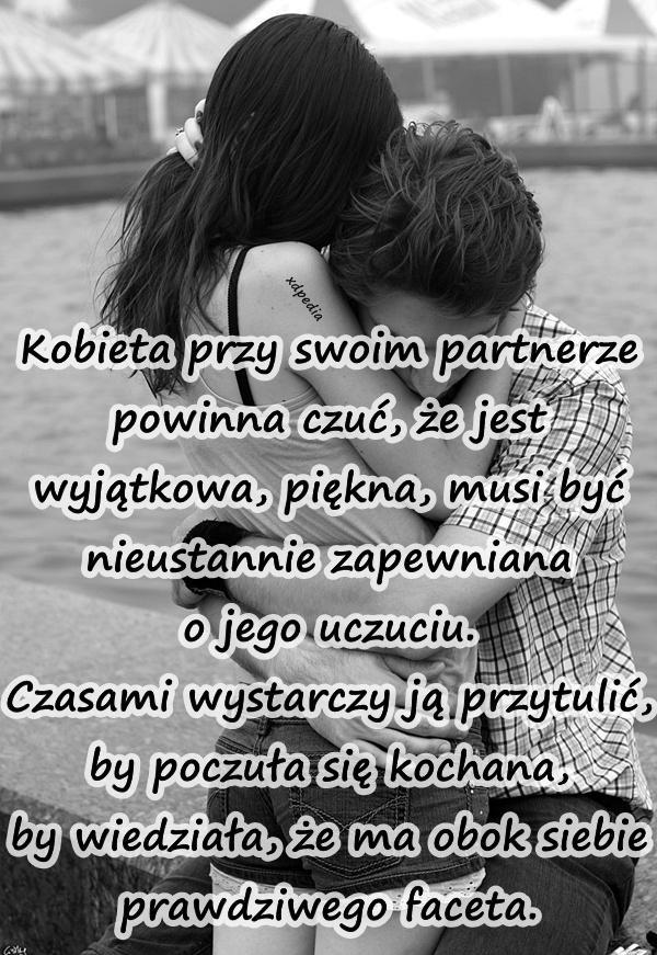Kobieta przy swoim partnerze powinna czuć, że jest wyjątkowa, piękna, musi być nieustannie zapewniana o jego uczuciu. Czasami wystarczy ją przytulić, by poczuła się kochana, by wiedziała, że ma obok siebie prawdziwego faceta.