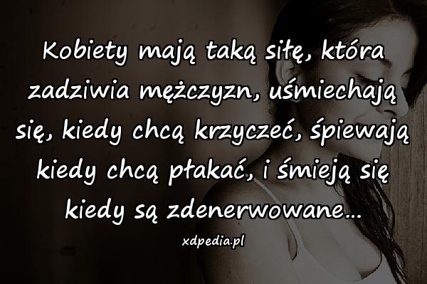 Kobiety mają taką siłę, która zadziwia mężczyzn, uśmiechają się, kiedy chcą krzyczeć, śpiewają kiedy chcą płakać, i śmieją się kiedy są zdenerwowane…
